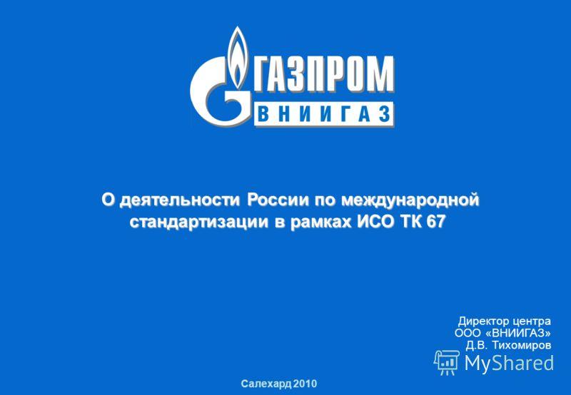 1 О деятельности России по международной стандартизации в рамках ИСО ТК 67 1 Салехард 2010 О деятельности России по международной стандартизации в рамках ИСО ТК 67 О деятельности России по международной стандартизации в рамках ИСО ТК 67 Директор цент