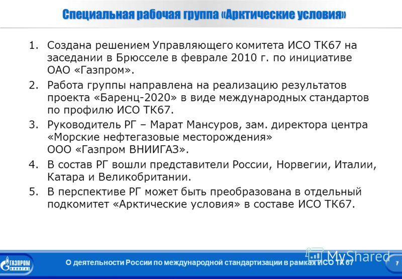 7 О деятельности России по международной стандартизации в рамках ИСО ТК 67 7 Специальная рабочая группа «Арктические условия» 1. 1.Создана решением Управляющего комитета ИСО ТК67 на заседании в Брюсселе в феврале 2010 г. по инициативе ОАО «Газпром».