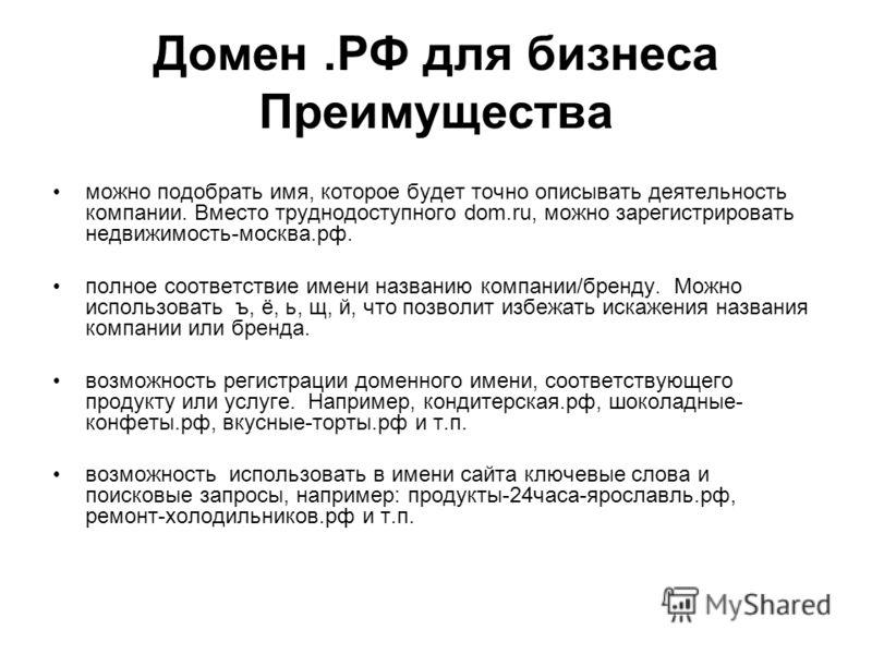 Домен.РФ для бизнеса Преимущества можно подобрать имя, которое будет точно описывать деятельность компании. Вместо труднодоступного dom.ru, можно зарегистрировать недвижимость-москва.рф. полное соответствие имени названию компании/бренду. Можно испол