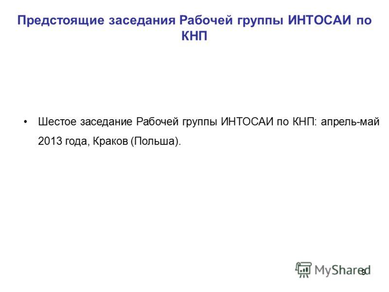 Предстоящие заседания Рабочей группы ИНТОСАИ по КНП Шестое заседание Рабочей группы ИНТОСАИ по КНП: апрель-май 2013 года, Краков (Польша). 9