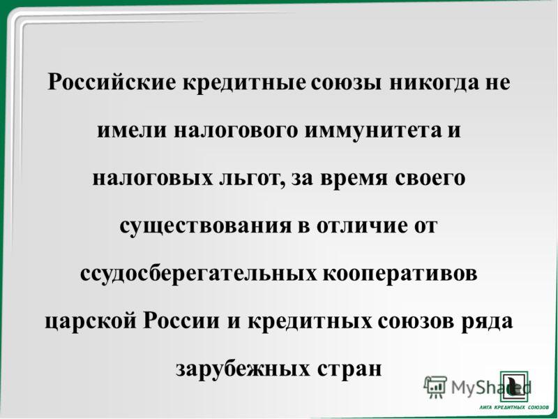 Российские кредитные союзы никогда не имели налогового иммунитета и налоговых льгот, за время своего существования в отличие от ссудосберегательных кооперативов царской России и кредитных союзов ряда зарубежных стран