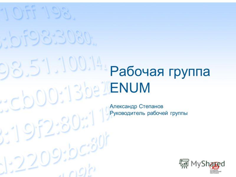 Рабочая группа ENUM Александр Степанов Руководитель рабочей группы