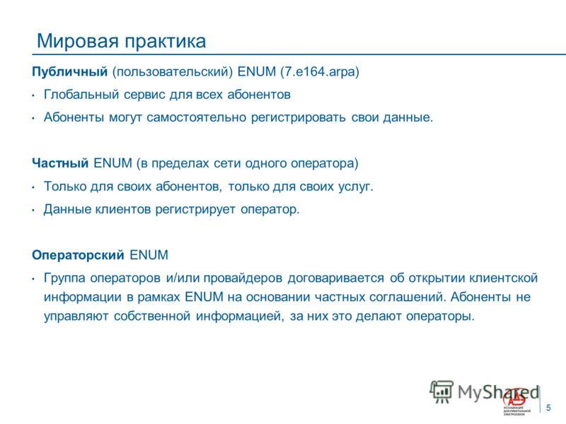 Мировая практика Публичный (пользовательский) ENUM (7.e164.arpa) Глобальный сервис для всех абонентов Абоненты могут самостоятельно регистрировать свои данные. Частный ENUM (в пределах сети одного оператора) Только для своих абонентов, только для сво