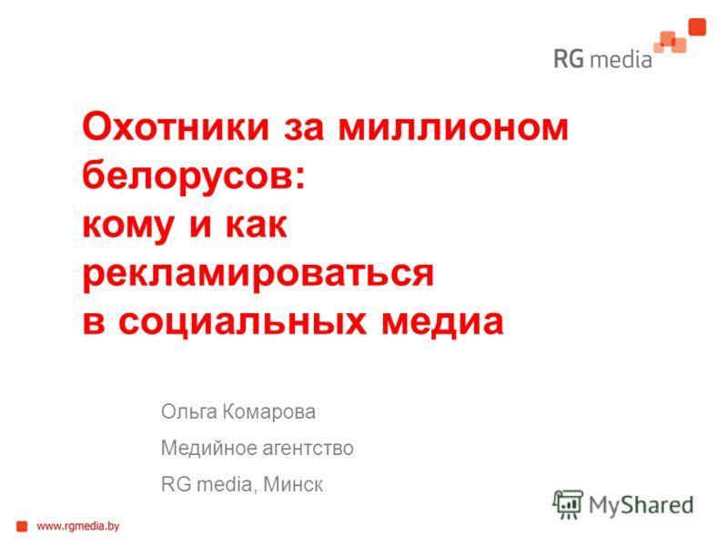 Ольга Комарова Медийное агентство RG media, Минск Охотники за миллионом белорусов: кому и как рекламироваться в социальных медиа