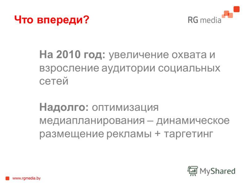 На 2010 год: увеличение охвата и взросление аудитории социальных сетей Надолго: оптимизация медиапланирования – динамическое размещение рекламы + таргетинг Что впереди?