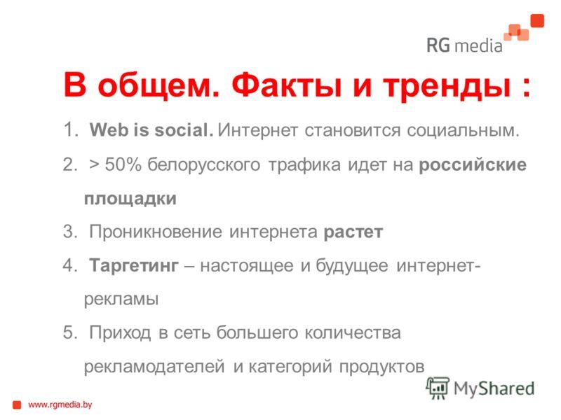 В общем. Факты и тренды : 1. Web is social. Интернет становится социальным. 2. > 50% белорусского трафика идет на российские площадки 3. Проникновение интернета растет 4. Таргетинг – настоящее и будущее интернет- рекламы 5. Приход в сеть большего кол