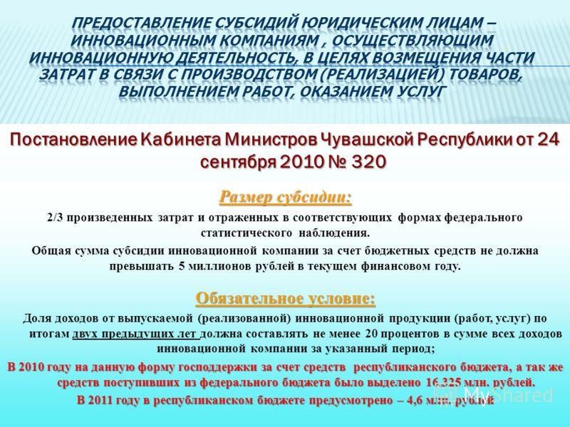 Постановление Кабинета Министров Чувашской Республики от 24 сентября 2010 320 Размер субсидии: 2/3 произведенных затрат и отраженных в соответствующих формах федерального статистического наблюдения. Общая сумма субсидии инновационной компании за счет
