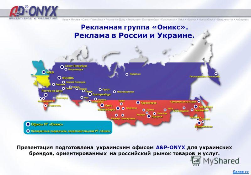 1 Рекламная группа «Оникс». Реклама в России и Украине. Презентация подготовлена украинским офисом A&P-ONYX для украинских брендов, ориентированных на российский рынок товаров и услуг. Далее >>