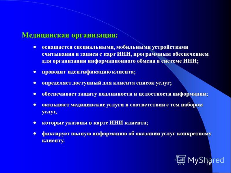 16 Медицинская организация: оснащается специальными, мобильными устройствами считывания и записи с карт ИНИ, программным обеспечением для организации информационного обмена в системе ИНИ; оснащается специальными, мобильными устройствами считывания и