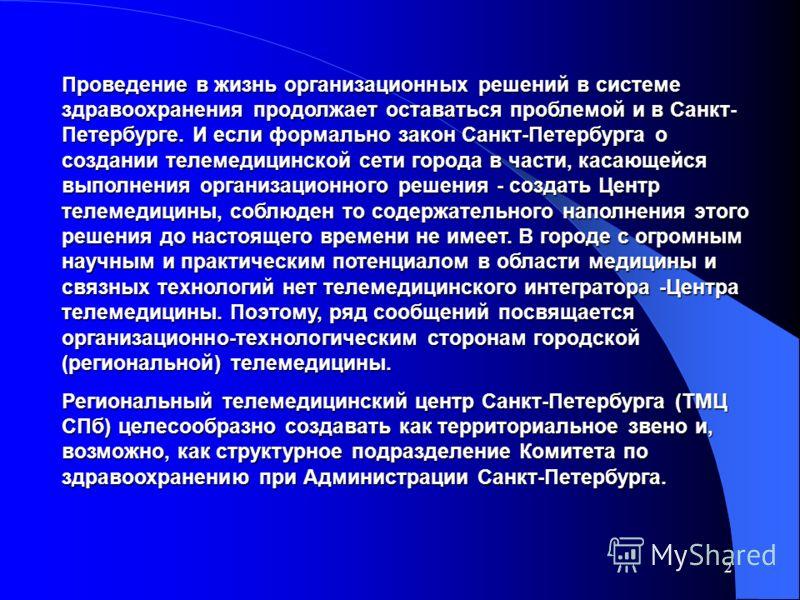 2 Проведение в жизнь организационных решений в системе здравоохранения продолжает оставаться проблемой и в Санкт- Петербурге. И если формально закон Санкт-Петербурга о создании телемедицинской сети города в части, касающейся выполнения организационно