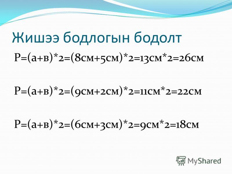 Жишээ бодлого бодоцгооё... 1а=8см в=5см хэн үү нийг бодох вэ Хэн т үү нд туслах вэ Энэ хоёр бодлогыг бодоорой а=9см в=2см а=6см в=3см