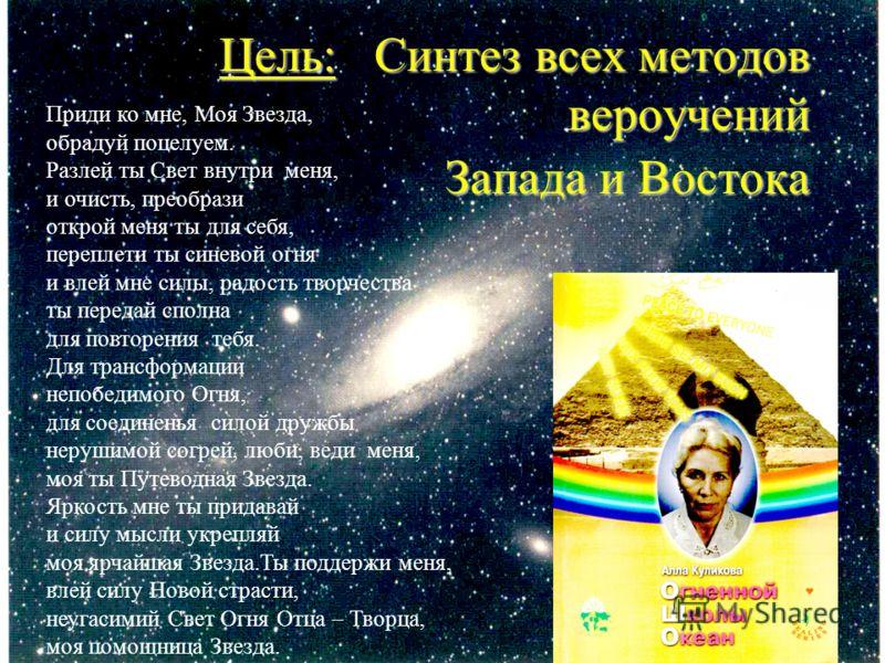 Цель: Цель: Синтез всех методов вероучений Запада и Востока Приди ко мне, Mоя Звезда, обрадуй поцелуем. Разлей ты Свет внутри меня, и очисть, преобрази открой меня ты для себя, переплети ты синевой огня и влей мне силы, pадость творчества ты передай