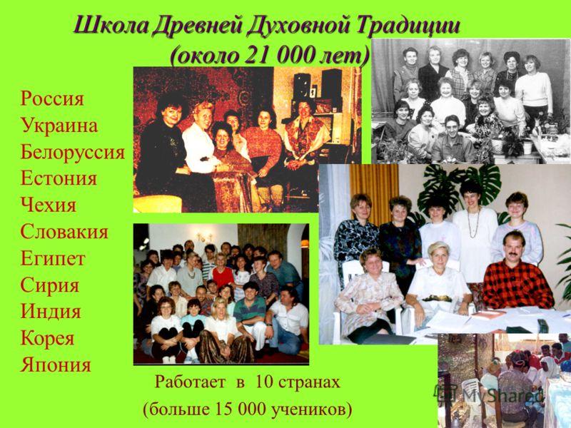 Школа Древней Духовной Традиции (около 21 000 лет) Работает в 10 странах (больше 15 000 учеников) Россия Украина Белоруссия Естония Чехия Словакия Египет Сирия Индия Корея Япония