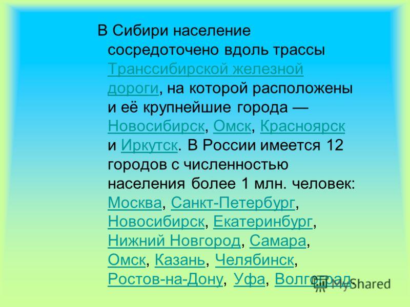 В Сибири население сосредоточено вдоль трассы Транссибирской железной дороги, на которой расположены и её крупнейшие города Новосибирск, Омск, Красноярск и Иркутск. В России имеется 12 городов с численностью населения более 1 млн. человек: Москва, Са