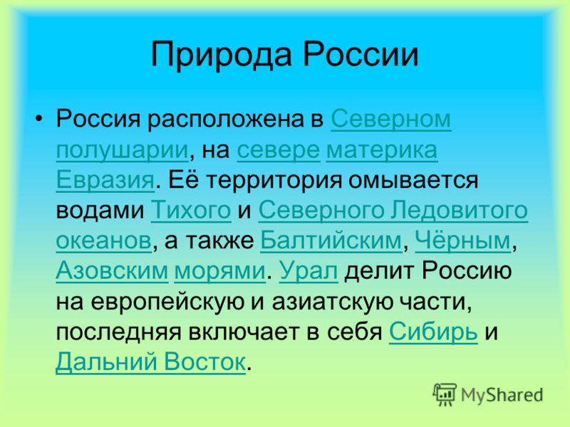 Природа России Россия расположена в Северном полушарии, на севере материка Евразия. Её территория омывается водами Тихого и Северного Ледовитого океанов, а также Балтийским, Чёрным, Азовским морями. Урал делит Россию на европейскую и азиатскую части,