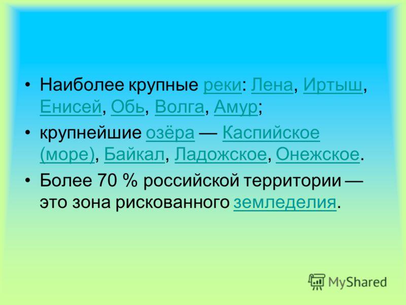 Наиболее крупные реки: Лена, Иртыш, Енисей, Обь, Волга, Амур; крупнейшие озёра Каспийское (море), Байкал, Ладожское, Онежское. Более 70 % российской территории это зона рискованного земледелия.