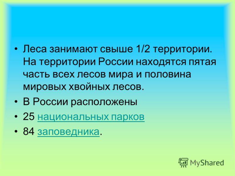 Леса занимают свыше 1/2 территории. На территории России находятся пятая часть всех лесов мира и половина мировых хвойных лесов. В России расположены 25 национальных парков 84 заповедника.