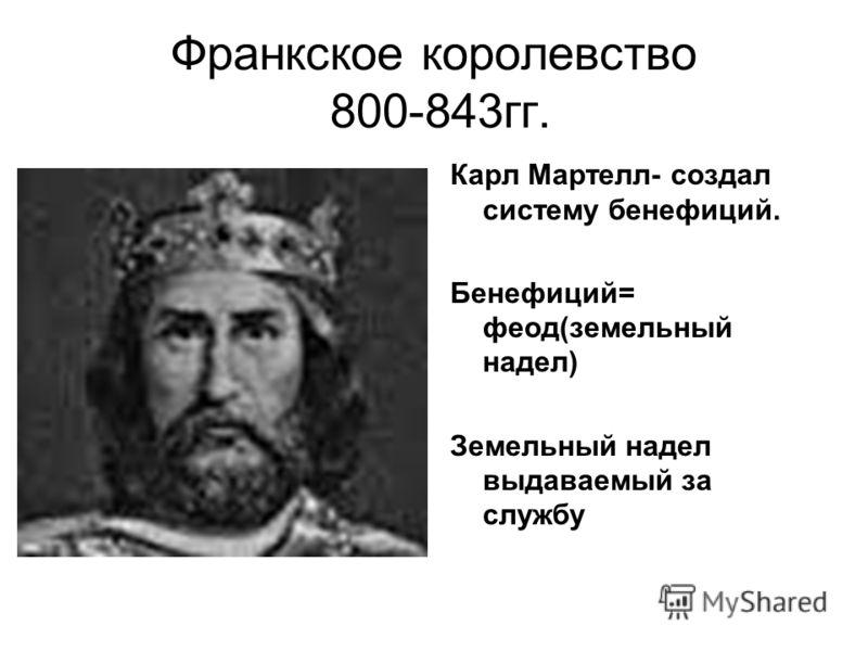Франкское королевство 800-843гг. Карл Мартелл- создал систему бенефиций. Бенефиций= феод(земельный надел) Земельный надел выдаваемый за службу