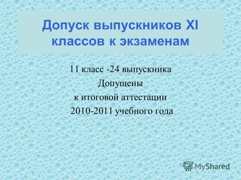 11 класс -24 выпускника Допущены к итоговой аттестации 2010-2011 учебного года Допуск выпускников XI классов к экзаменам