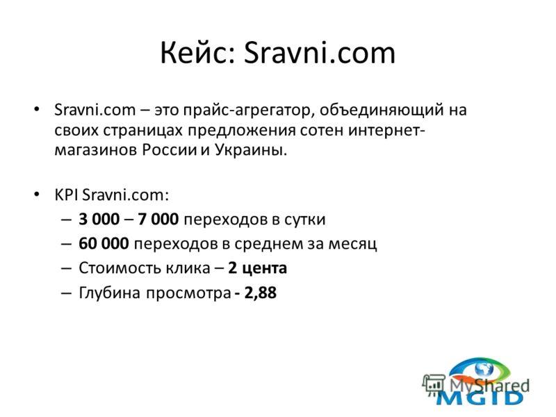 Кейс: Sravni.com Sravni.com – это прайс-агрегатор, объединяющий на своих страницах предложения сотен интернет- магазинов России и Украины. KPI Sravni.com: – 3 000 – 7 000 переходов в сутки – 60 000 переходов в среднем за месяц – Стоимость клика – 2 ц