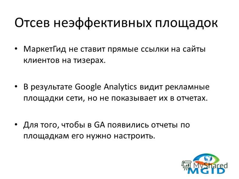 Отсев неэффективных площадок МаркетГид не ставит прямые ссылки на сайты клиентов на тизерах. В результате Google Analytics видит рекламные площадки сети, но не показывает их в отчетах. Для того, чтобы в GA появились отчеты по площадкам его нужно наст