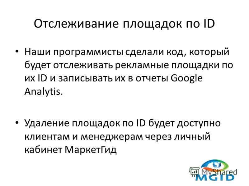 Отслеживание площадок по ID Наши программисты сделали код, который будет отслеживать рекламные площадки по их ID и записывать их в отчеты Google Analytis. Удаление площадок по ID будет доступно клиентам и менеджерам через личный кабинет МаркетГид