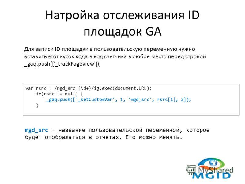 Натройка отслеживания ID площадок GA Для записи ID площадки в пользовательскую переменную нужно вставить этот кусок кода в код счетчика в любое место перед строкой _gaq.push(['_trackPageview']); var rsrc = /mgd_src=(\d+)/ig.exec(document.URL); if(rsr