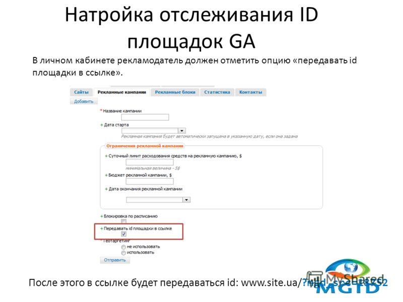 Натройка отслеживания ID площадок GA В личном кабинете рекламодатель должен отметить опцию «передавать id площадки в ссылке». После этого в ссылке будет передаваться id: www.site.ua/? mgd_src=18752