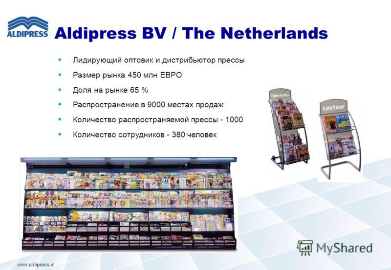 Aldipress BV / The Netherlands Лидирующий оптовик и дистрибьютор прессы Размер рынка 450 млн ЕВРО Доля на рынке 65 % Распространение в 9000 местах продаж Количество распространяемой прессы - 1000 Количество сотрудников - 380 человек www.aldipress.nl