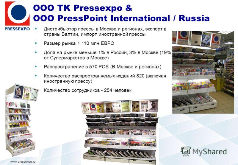 OOO TK Pressexpo & OOO PressPoint International / Russia Дистрибьютор прессы в Москве и регионах, экспорт в страны Балтии, импорт иностранной прессы Размер рынка 1 110 млн ЕВРО Доля на рынке меньше 1% в России, 3% в Москве (19% от Супермаркетов в Мос