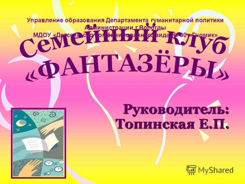 Руководитель: Топинская Е.П. Управление образования Департамента гуманитарной политики Администрации г.Вологды МДОУ «Детский сад комбинированного вида 80 «Гномик»