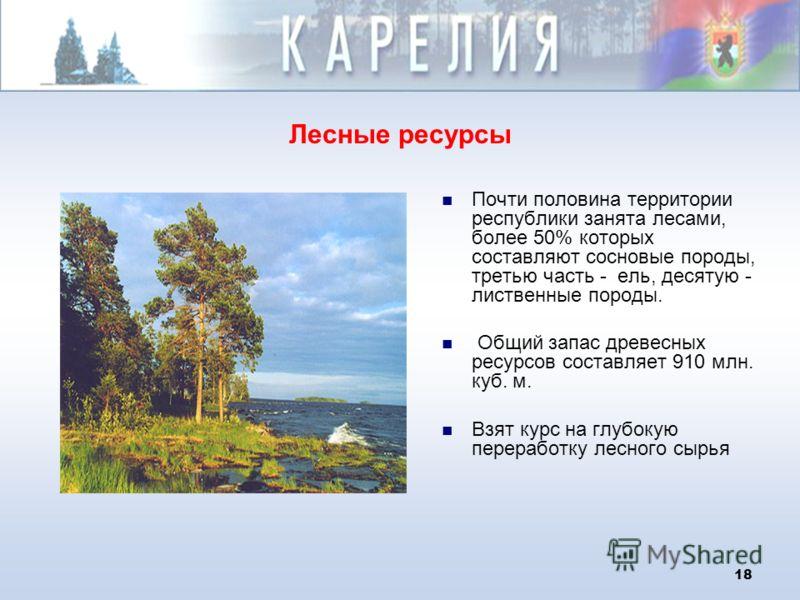 18 Лесные ресурсы Почти половина территории республики занята лесами, более 50% которых составляют сосновые породы, третью часть - ель, десятую - лиственные породы. Общий запас древесных ресурсов составляет 910 млн. куб. м. Взят курс на глубокую пере