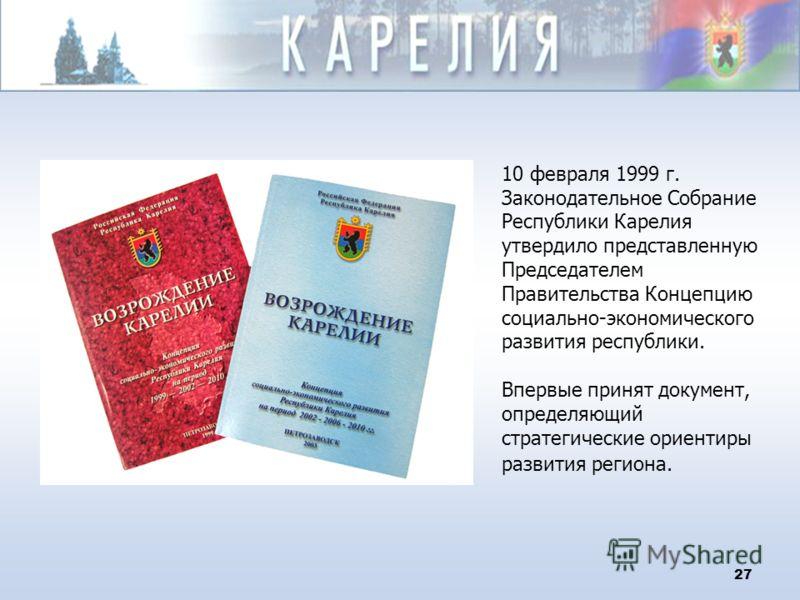 27 10 февраля 1999 г. Законодательное Собрание Республики Карелия утвердило представленную Председателем Правительства Концепцию социально-экономического развития республики. Впервые принят документ, определяющий стратегические ориентиры развития рег
