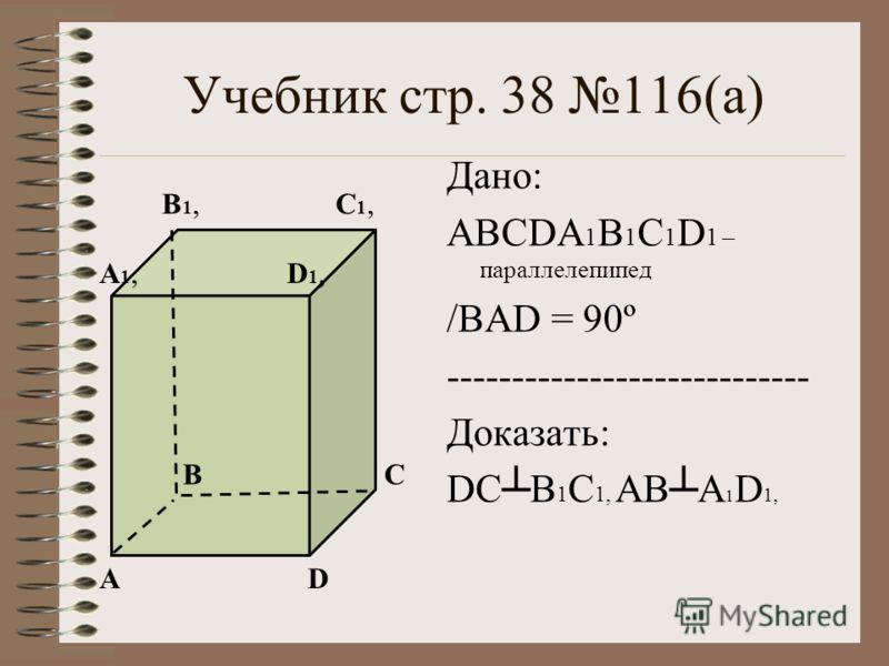 Учебник стр. 38 116(а) Дано: ABCDA 1 B 1 C 1 D 1 – параллелепипед /BАD = 90º ---------------------------- Доказать: DCB 1 C 1, АВА 1 D 1, А ВС D D1,D1,А1,А1, В1,В1,С1,С1,