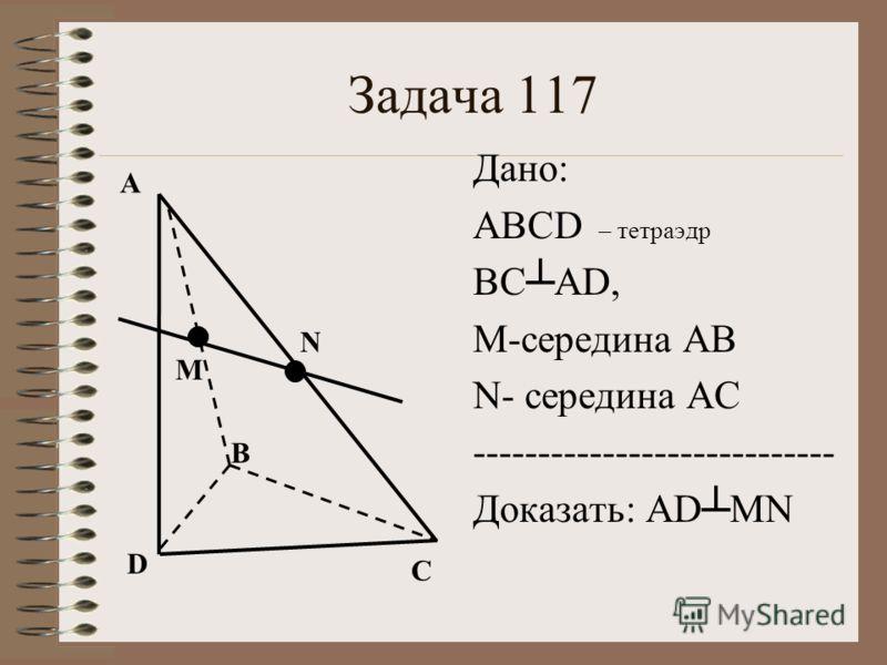 Задача 117 А В С D М N Дано: ABCD – тетраэдр ВСAD, М-середина АВ N- середина АС ---------------------------- Доказать: ADMN