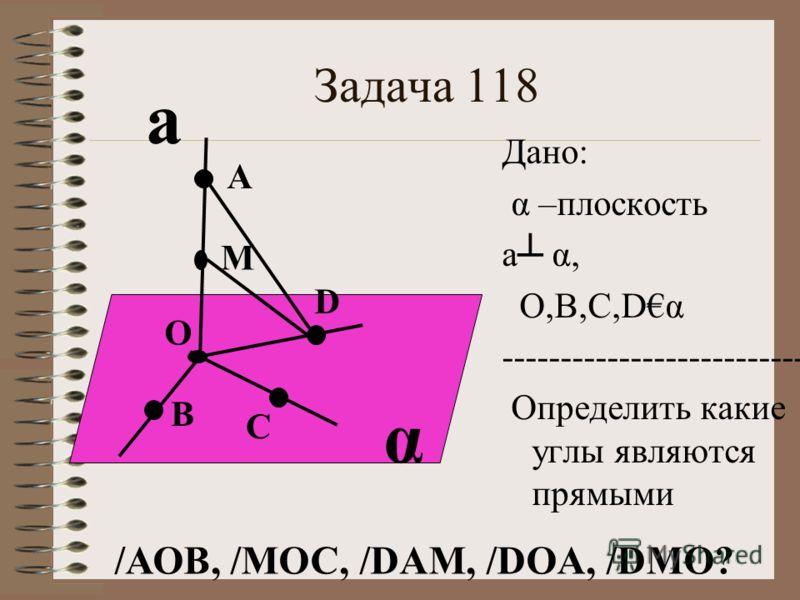 Задача 118 α а О М А Дано: α –плоскость а α, О,В,С,Dα ---------------------------- Определить какие углы являются прямыми B C D /АОВ, /МОС, /DAM, /DOA, /DMO?