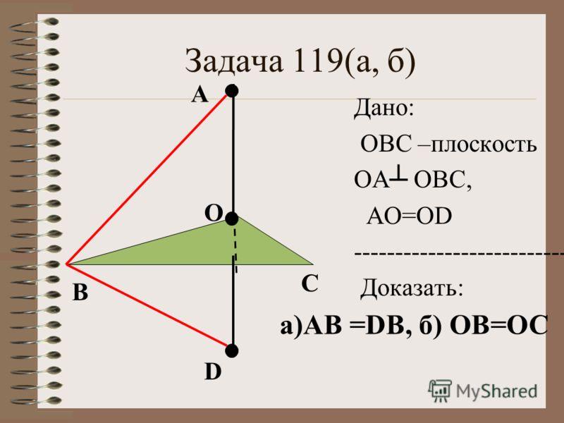 Задача 119(а, б) О А Дано: ОВС –плоскость ОА ОВС, АО=ОD ---------------------------- Доказать: B C D а)АВ =DВ, б) ОВ=ОС