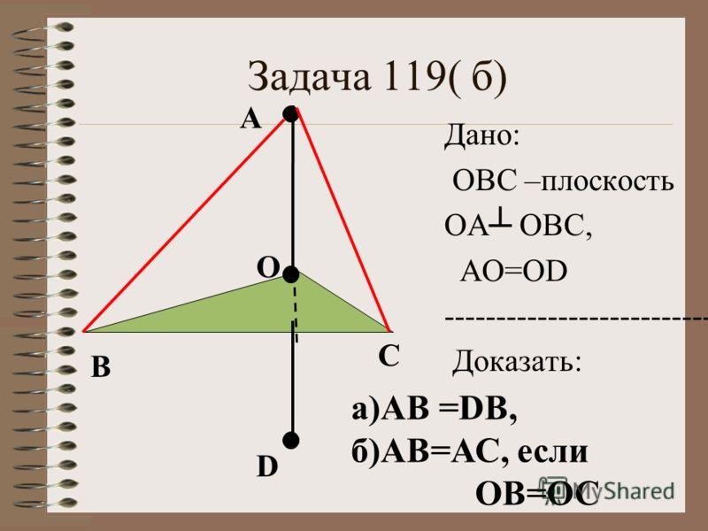 Задача 119( б) О А Дано: ОВС –плоскость ОА ОВС, АО=ОD ---------------------------- Доказать: B C D а)АВ =DВ, б)АВ=АС, если ОВ=ОС