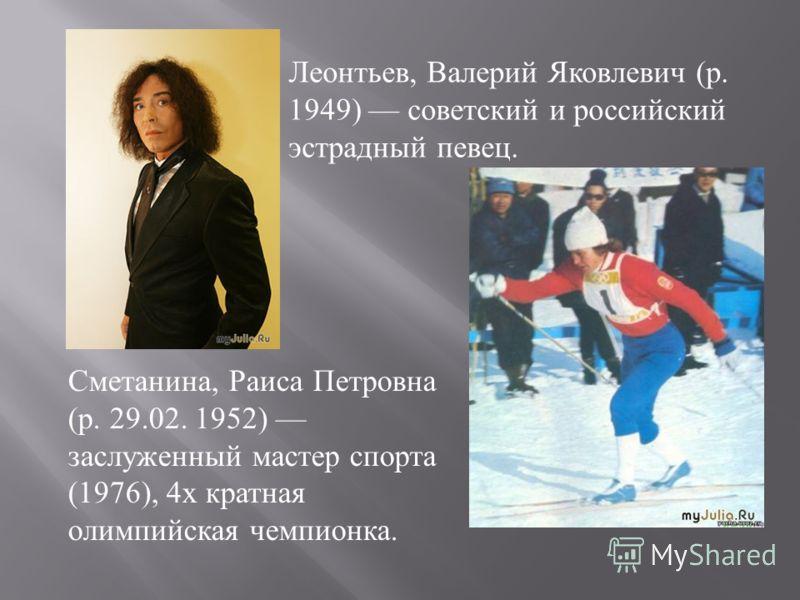 Леонтьев, Валерий Яковлевич ( р. 1949) советский и российский эстрадный певец. Сметанина, Раиса Петровна ( р. 29.02. 1952) заслуженный мастер спорта (1976), 4 х кратная олимпийская чемпионка.