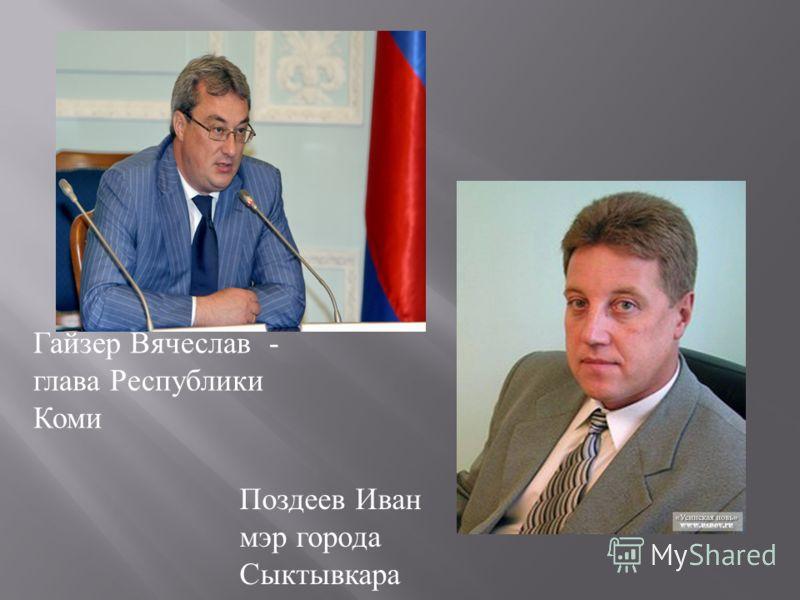 Гайзер Вячеслав - глава Республики Коми Поздеев Иван мэр города Сыктывкара