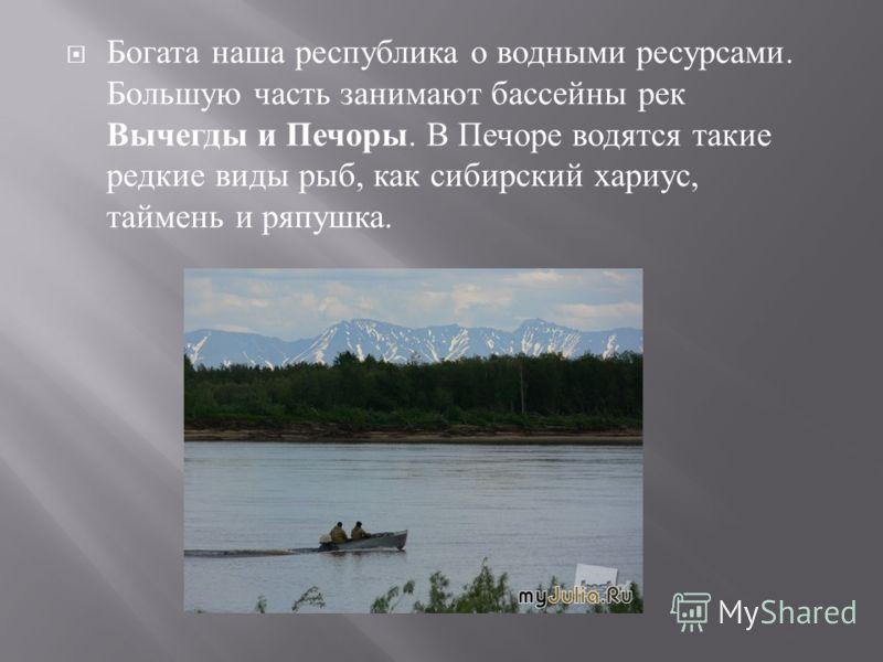 Богата наша республика о водными ресурсами. Большую часть занимают бассейны рек Вычегды и Печоры. В Печоре водятся такие редкие виды рыб, как сибирский хариус, таймень и ряпушка.