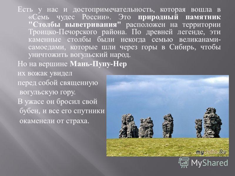 Есть у нас и достопримечательность, которая вошла в « Семь чудес России ». Это природный памятник