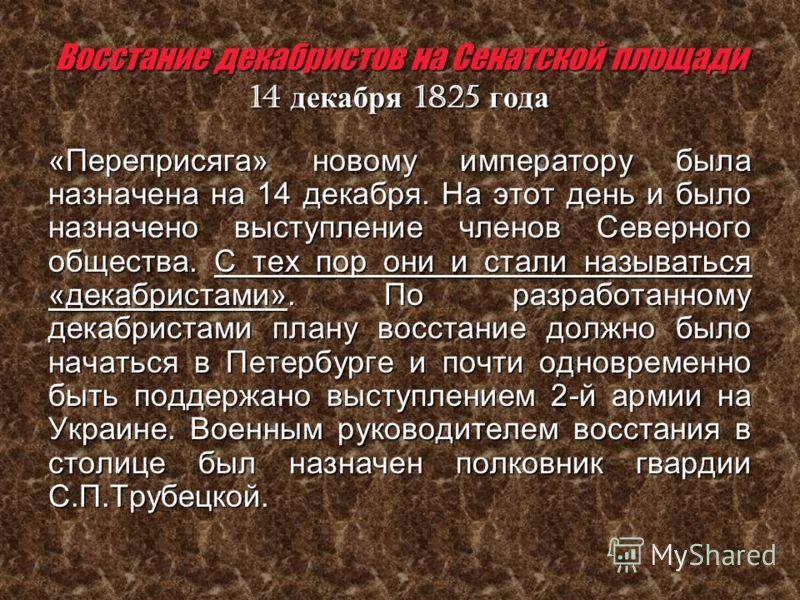Восстание декабристов на Сенатской площади 14 декабря 1825 года «Переприсяга» новому императору была назначена на 14 декабря. На этот день и было назначено выступление членов Северного общества. С тех пор они и стали называться «декабристами». По раз