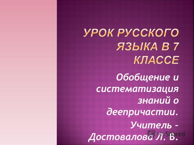 Обобщение и систематизация знаний о деепричастии. Учитель – Достовалова Л. В.