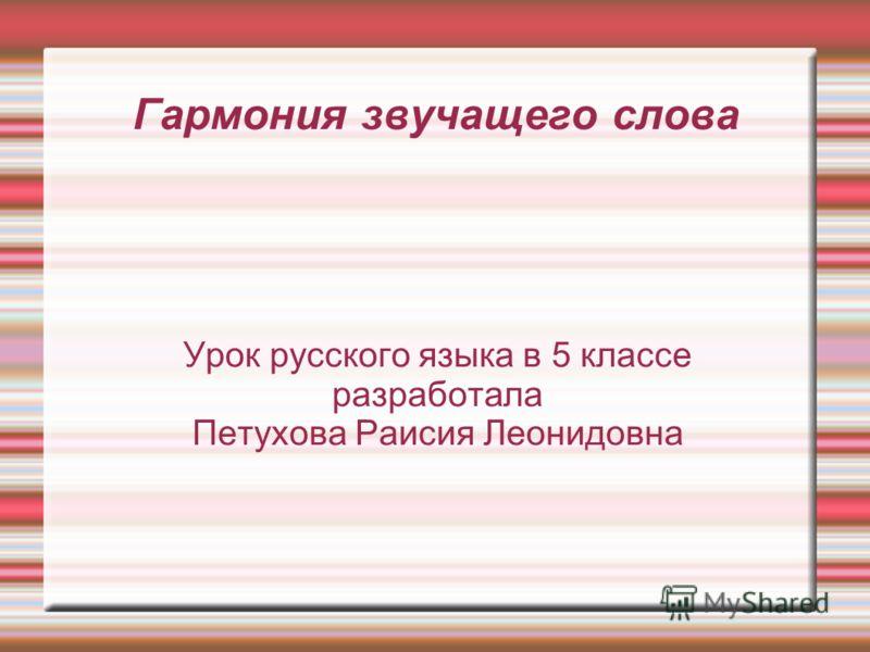Гармония звучащего слова Урок русского языка в 5 классе разработала Петухова Раисия Леонидовна