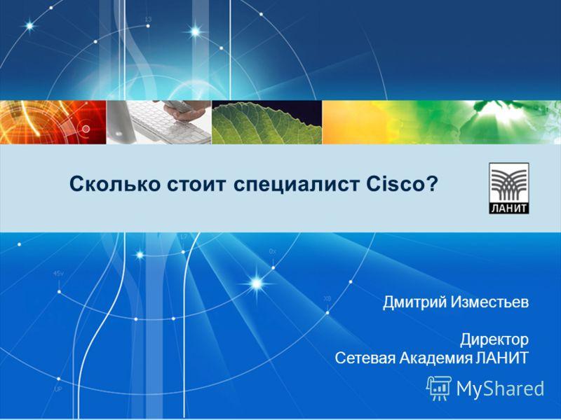 Сколько стоит специалист Cisco? Дмитрий Изместьев Директор Сетевая Академия ЛАНИТ