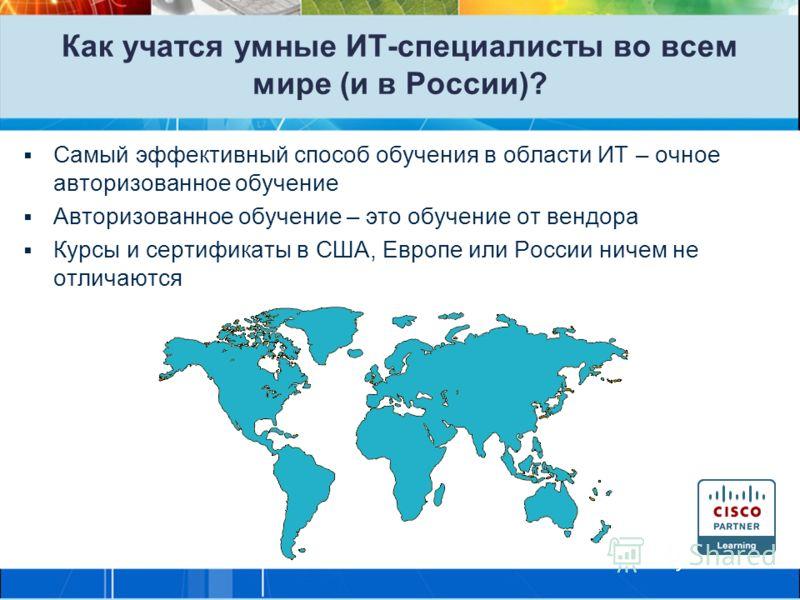 Как учатся умные ИТ-специалисты во всем мире (и в России)? Самый эффективный способ обучения в области ИТ – очное авторизованное обучение Авторизованное обучение – это обучение от вендора Курсы и сертификаты в США, Европе или России ничем не отличают