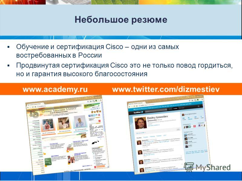 Небольшое резюме Обучение и сертификация Cisco – одни из самых востребованных в России Продвинутая сертификация Cisco это не только повод гордиться, но и гарантия высокого благосостояния www.academy.ru www.twitter.com/dizmestiev