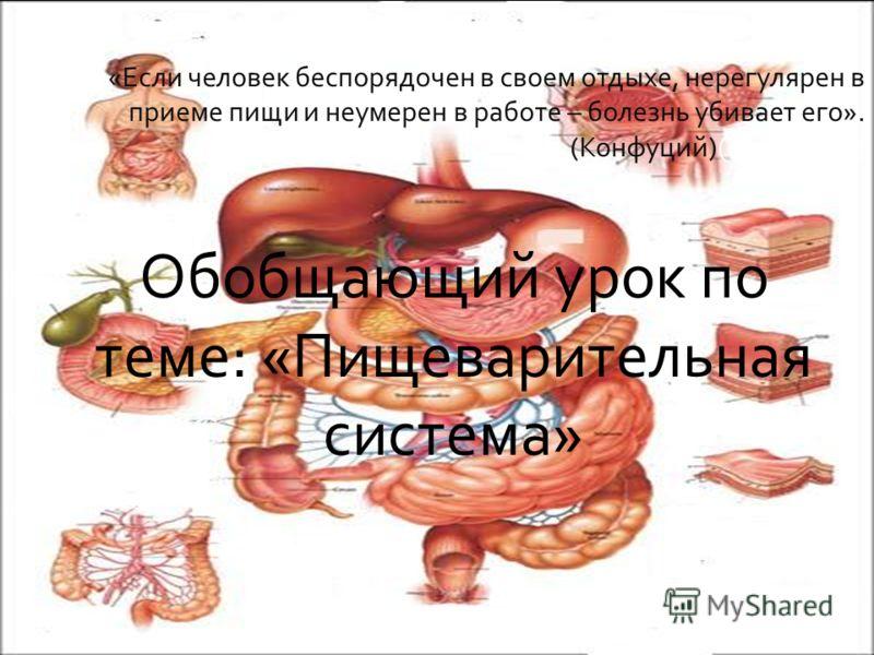 «Если человек беспорядочен в своем отдыхе, нерегулярен в приеме пищи и неумерен в работе – болезнь убивает его». (Конфуций)(Конфуций) Обобщающий урок по теме: «Пищеварительная система»