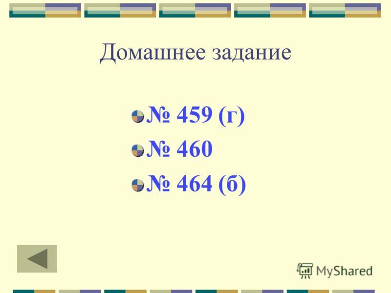 Домашнее задание 459 (г) 460 464 (б)